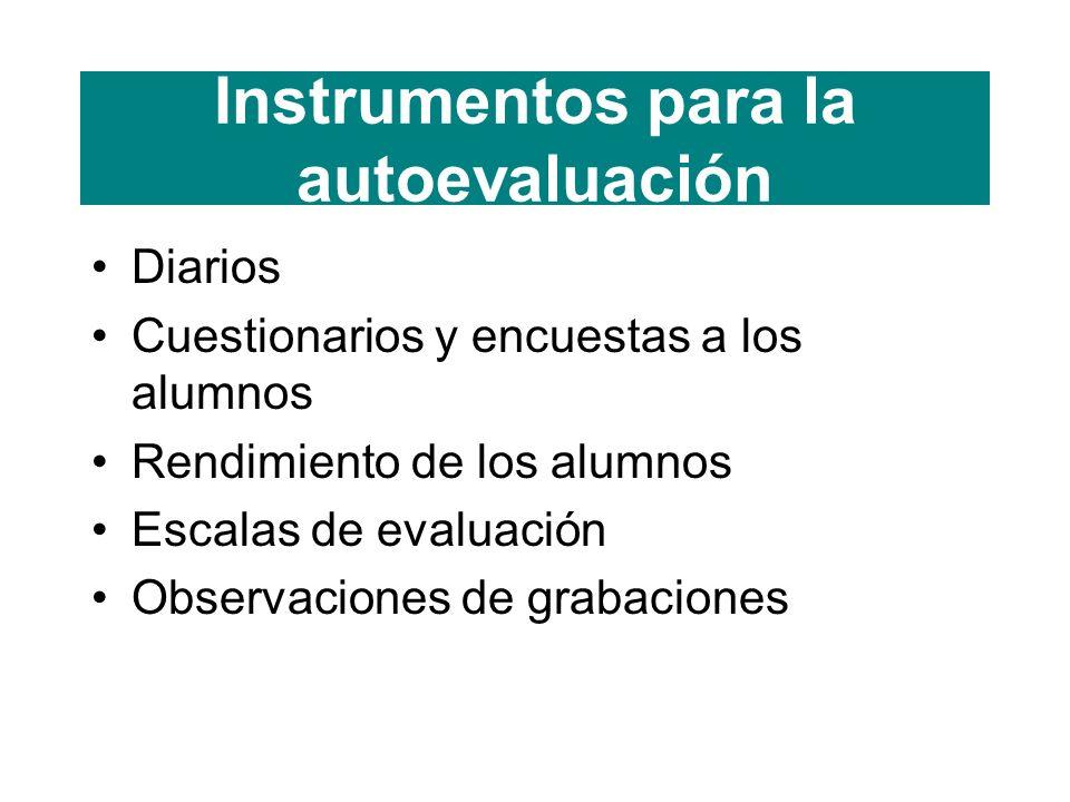 Instrumentos para la autoevaluación Diarios Cuestionarios y encuestas a los alumnos Rendimiento de los alumnos Escalas de evaluación Observaciones de grabaciones