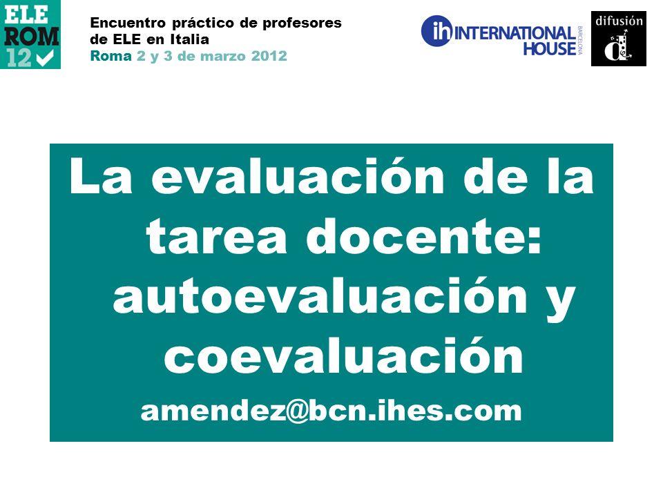 La evaluación de la tarea docente: autoevaluación y coevaluación amendez@bcn.ihes.com Encuentro práctico de profesores de ELE en Italia Roma 2 y 3 de marzo 2012