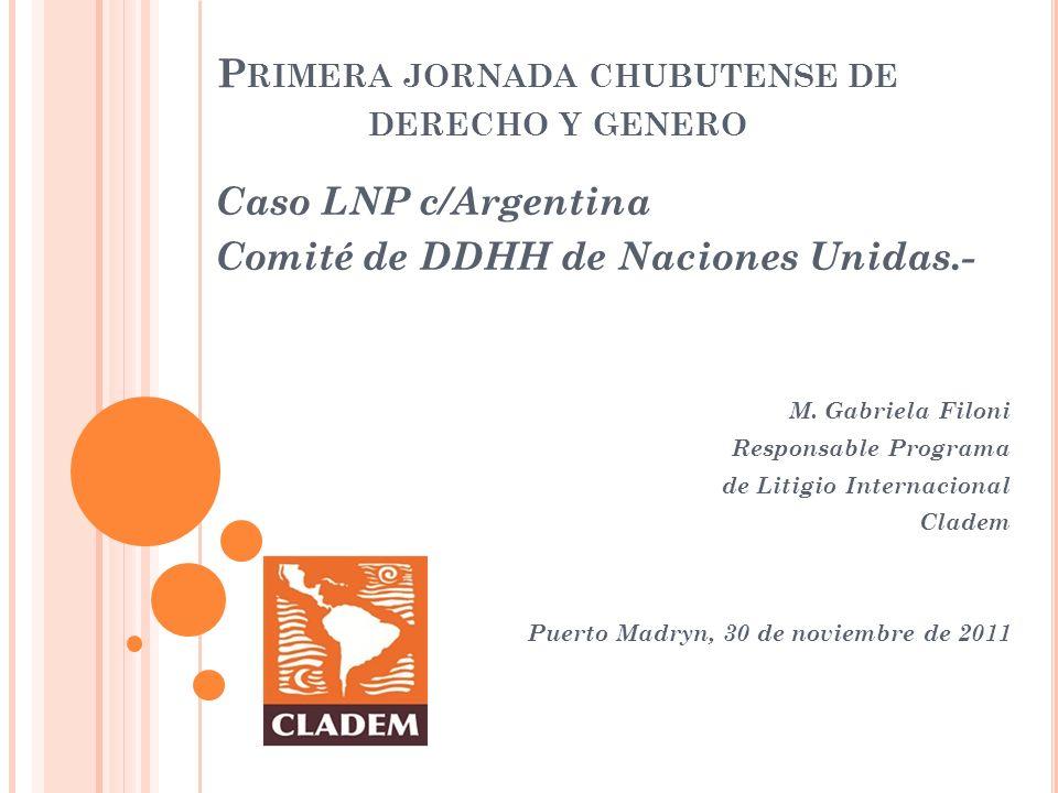 P RIMERA JORNADA CHUBUTENSE DE DERECHO Y GENERO Caso LNP c/Argentina Comité de DDHH de Naciones Unidas.- M. Gabriela Filoni Responsable Programa de Li
