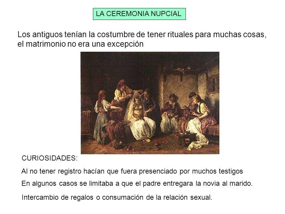 LA CEREMONIA NUPCIAL Los antiguos tenían la costumbre de tener rituales para muchas cosas, el matrimonio no era una excepción CURIOSIDADES: Al no tene