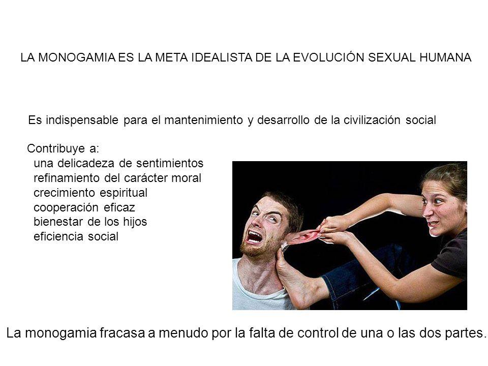 LA MONOGAMIA ES LA META IDEALISTA DE LA EVOLUCIÓN SEXUAL HUMANA La monogamia fracasa a menudo por la falta de control de una o las dos partes. Contrib