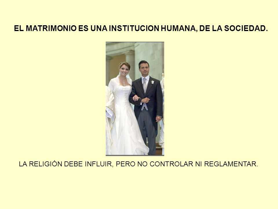 EL MATRIMONIO ES UNA INSTITUCION HUMANA, DE LA SOCIEDAD. LA RELIGIÓN DEBE INFLUIR, PERO NO CONTROLAR NI REGLAMENTAR.