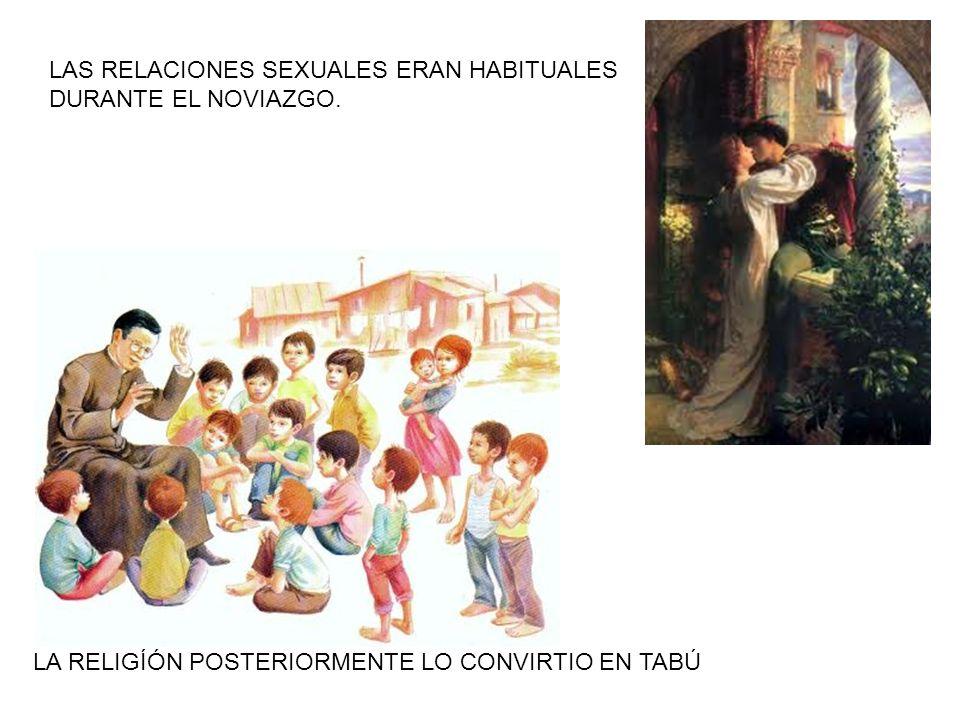 LAS RELACIONES SEXUALES ERAN HABITUALES DURANTE EL NOVIAZGO. LA RELIGÍÓN POSTERIORMENTE LO CONVIRTIO EN TABÚ