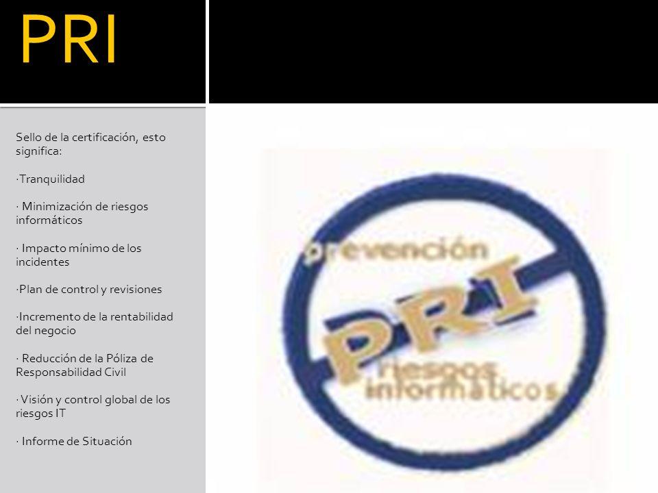 PRI Sello de la certificación, esto significa: ·Tranquilidad · Minimización de riesgos informáticos · Impacto mínimo de los incidentes ·Plan de control y revisiones ·Incremento de la rentabilidad del negocio · Reducción de la Póliza de Responsabilidad Civil · Visión y control global de los riesgos IT · Informe de Situación