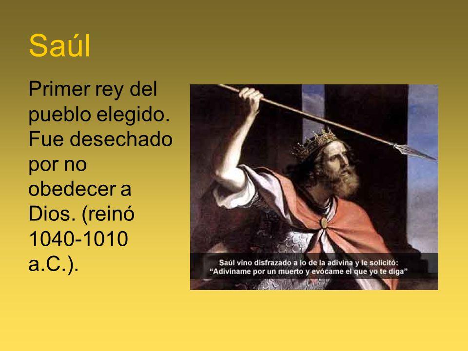 Saúl Primer rey del pueblo elegido. Fue desechado por no obedecer a Dios. (reinó 1040-1010 a.C.).