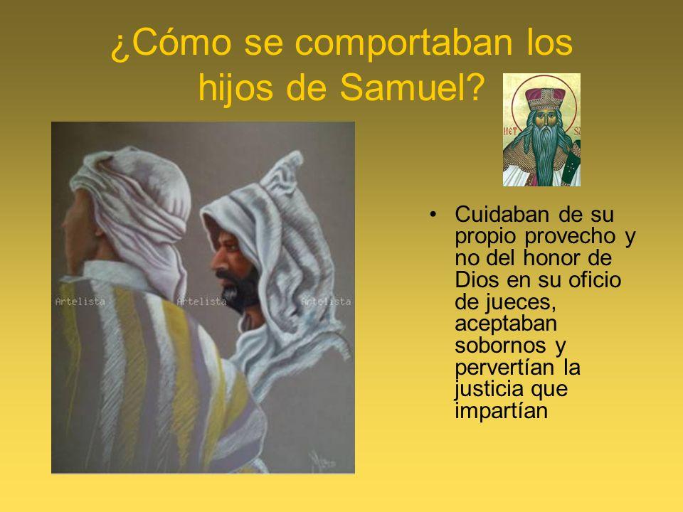 ¿Cómo se comportaban los hijos de Samuel? Cuidaban de su propio provecho y no del honor de Dios en su oficio de jueces, aceptaban sobornos y pervertía