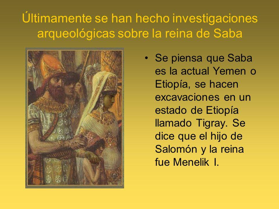 Últimamente se han hecho investigaciones arqueológicas sobre la reina de Saba Se piensa que Saba es la actual Yemen o Etiopía, se hacen excavaciones e