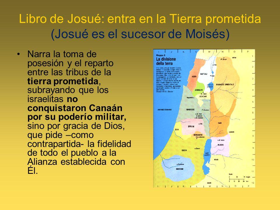 Libro de Josué: entra en la Tierra prometida (Josué es el sucesor de Moisés) Narra la toma de posesión y el reparto entre las tribus de la tierra prom