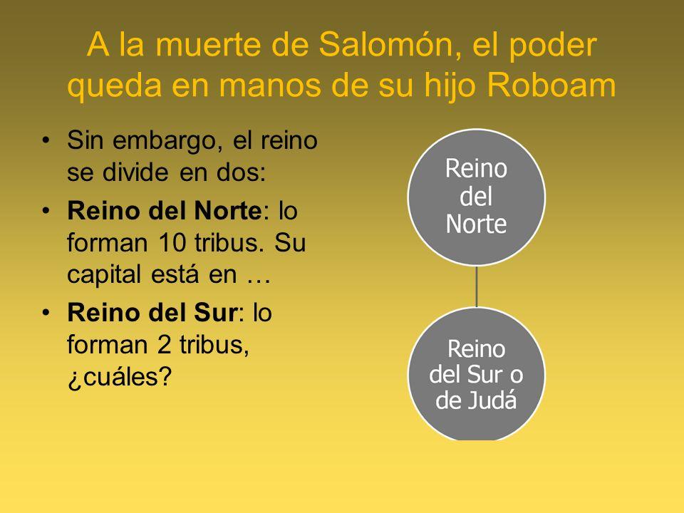 A la muerte de Salomón, el poder queda en manos de su hijo Roboam Sin embargo, el reino se divide en dos: Reino del Norte: lo forman 10 tribus. Su cap