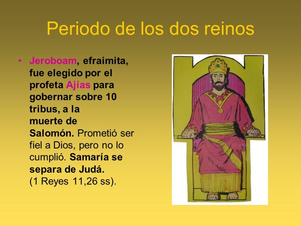 Periodo de los dos reinos Jeroboam, efraimita, fue elegido por el profeta Ajías para gobernar sobre 10 tribus, a la muerte de Salomón. Prometió ser fi