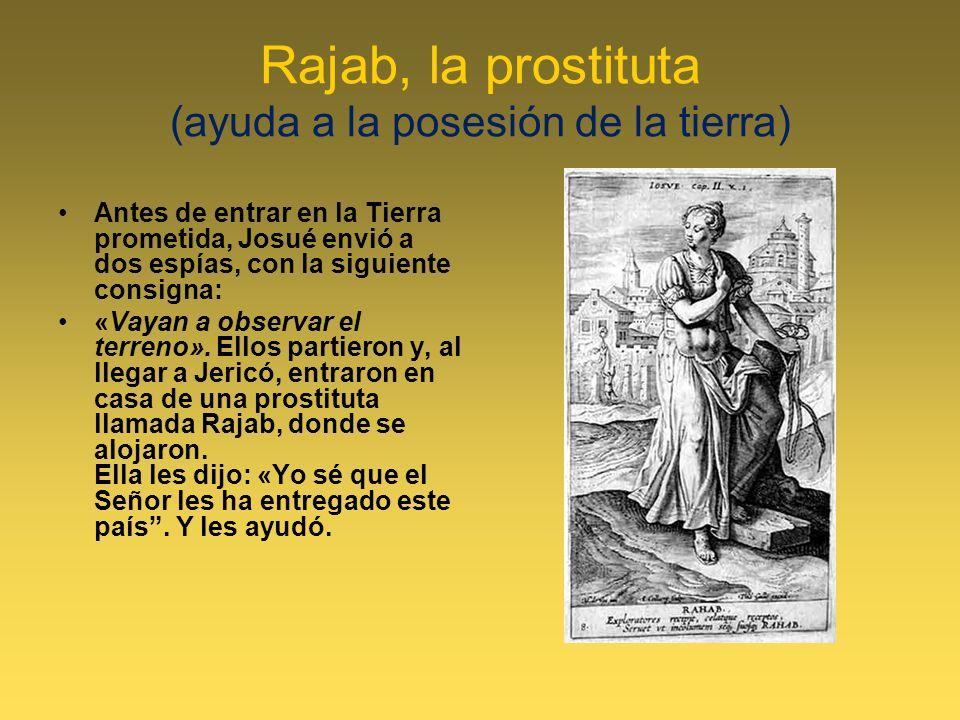 Rajab, la prostituta (ayuda a la posesión de la tierra) Antes de entrar en la Tierra prometida, Josué envió a dos espías, con la siguiente consigna: «