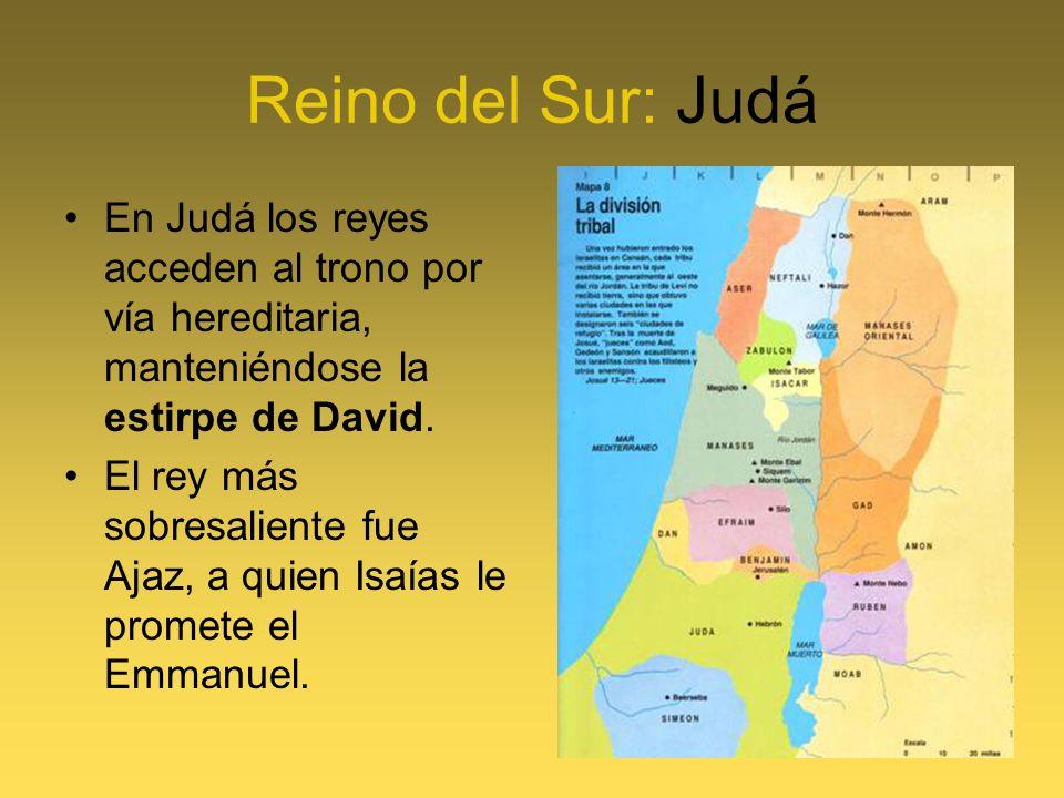 Reino del Sur: Judá En Judá los reyes acceden al trono por vía hereditaria, manteniéndose la estirpe de David. El rey más sobresaliente fue Ajaz, a qu