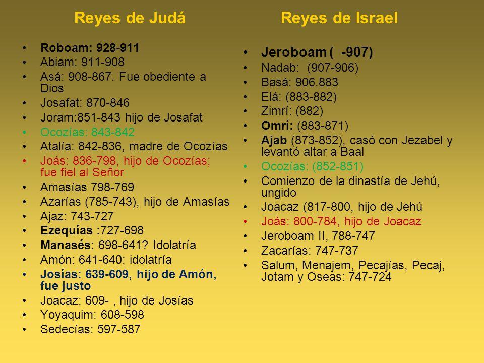 Reyes de Judá Reyes de Israel Roboam: 928-911 Abiam: 911-908 Asá: 908-867. Fue obediente a Dios Josafat: 870-846 Joram:851-843 hijo de Josafat Ocozías