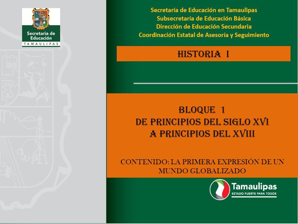 HISTORIA I BLOQUE 1 DE PRINCIPIOS DEL SIGLO XVI A PRINCIPIOS DEL XVIII CONTENIDO: LA PRIMERA EXPRESIÓN DE UN MUNDO GLOBALIZADO