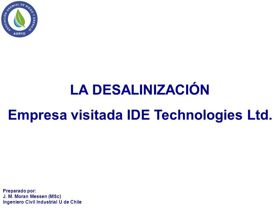 LA DESALINIZACIÓN Empresa visitada IDE Technologies Ltd. Preparado por: J. M. Moran Messen (MSc) Ingeniero Civil Industrial U de Chile