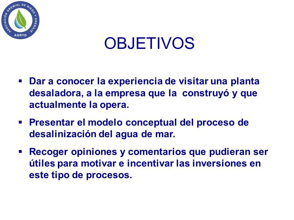 OBJETIVOS Dar a conocer la experiencia de visitar una planta desaladora, a la empresa que la construyó y que actualmente la opera. Presentar el modelo