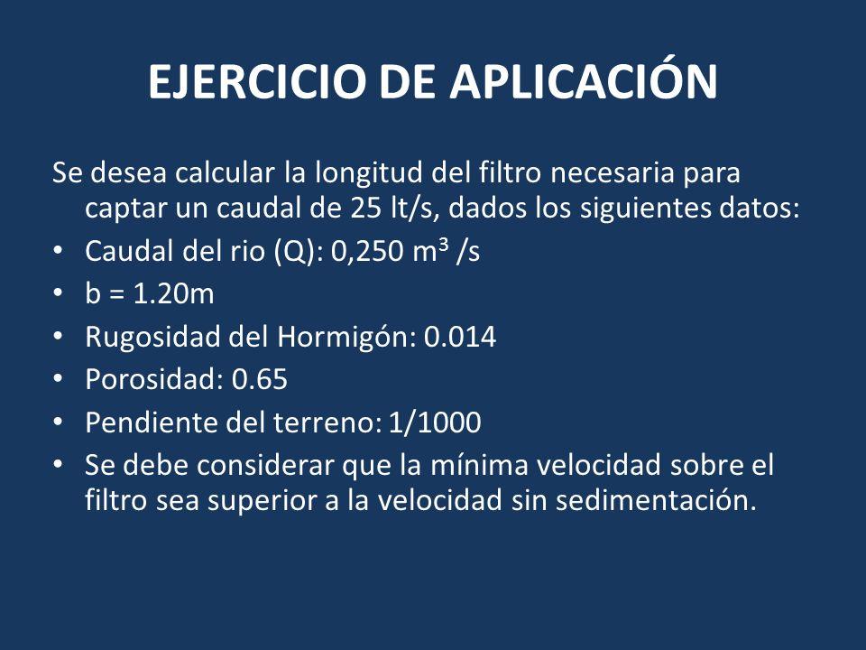 EJERCICIO DE APLICACIÓN Se desea calcular la longitud del filtro necesaria para captar un caudal de 25 lt/s, dados los siguientes datos: Caudal del ri