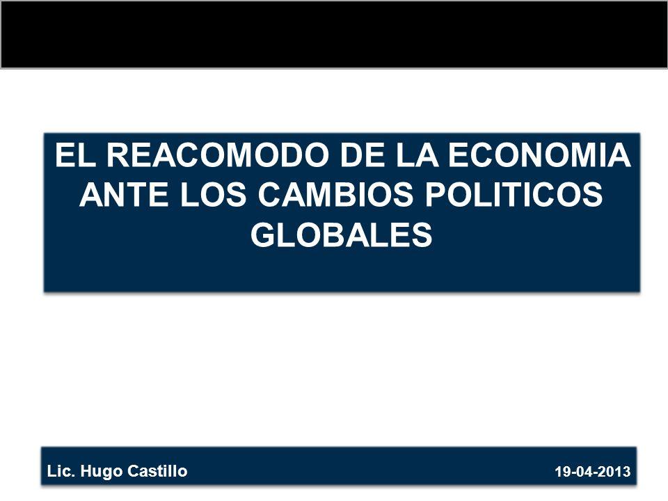 EL REACOMODO DE LA ECONOMIA ANTE LOS CAMBIOS POLITICOS GLOBALES Lic. Hugo Castillo 19-04-2013