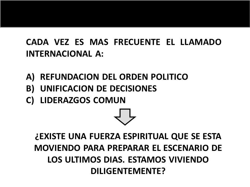 CADA VEZ ES MAS FRECUENTE EL LLAMADO INTERNACIONAL A: A)REFUNDACION DEL ORDEN POLITICO B)UNIFICACION DE DECISIONES C)LIDERAZGOS COMUN ¿EXISTE UNA FUERZA ESPIRITUAL QUE SE ESTA MOVIENDO PARA PREPARAR EL ESCENARIO DE LOS ULTIMOS DIAS.