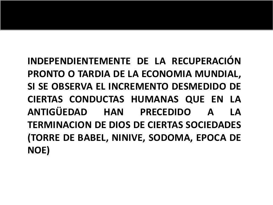 INDEPENDIENTEMENTE DE LA RECUPERACIÓN PRONTO O TARDIA DE LA ECONOMIA MUNDIAL, SI SE OBSERVA EL INCREMENTO DESMEDIDO DE CIERTAS CONDUCTAS HUMANAS QUE EN LA ANTIGÜEDAD HAN PRECEDIDO A LA TERMINACION DE DIOS DE CIERTAS SOCIEDADES (TORRE DE BABEL, NINIVE, SODOMA, EPOCA DE NOE)