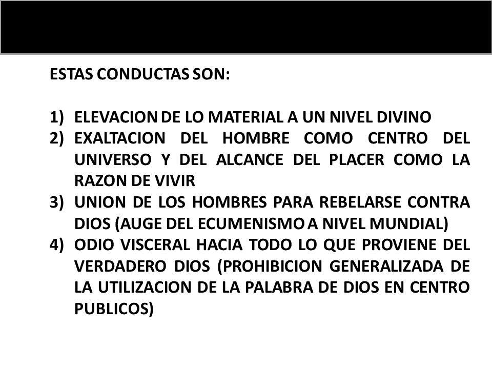 ESTAS CONDUCTAS SON: 1)ELEVACION DE LO MATERIAL A UN NIVEL DIVINO 2)EXALTACION DEL HOMBRE COMO CENTRO DEL UNIVERSO Y DEL ALCANCE DEL PLACER COMO LA RAZON DE VIVIR 3)UNION DE LOS HOMBRES PARA REBELARSE CONTRA DIOS (AUGE DEL ECUMENISMO A NIVEL MUNDIAL) 4)ODIO VISCERAL HACIA TODO LO QUE PROVIENE DEL VERDADERO DIOS (PROHIBICION GENERALIZADA DE LA UTILIZACION DE LA PALABRA DE DIOS EN CENTRO PUBLICOS)
