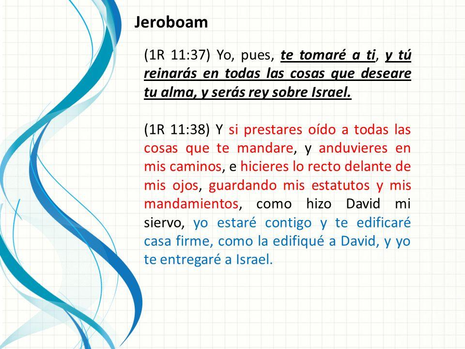 (1R 11:37) Yo, pues, te tomaré a ti, y tú reinarás en todas las cosas que deseare tu alma, y serás rey sobre Israel.
