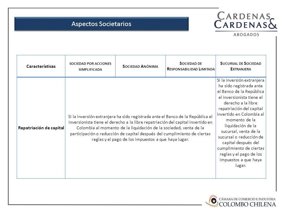 Características SOCIEDAD POR ACCIONES SIMPLIFICADA S OCIEDAD A NÓNIMA S OCIEDAD DE R ESPONSABILIDAD L IMITADA S UCURSAL DE S OCIEDAD E XTRANJERA Repatriación de capital Si la inversión extranjera ha sido registrada ante el Banco de la República el inversionista tiene el derecho a la libre repatriación del capital invertido en Colombia al momento de la liquidación de la sociedad, venta de la participación o reducción de capital después del cumplimiento de ciertas reglas y el pago de los impuestos a que haya lugar.