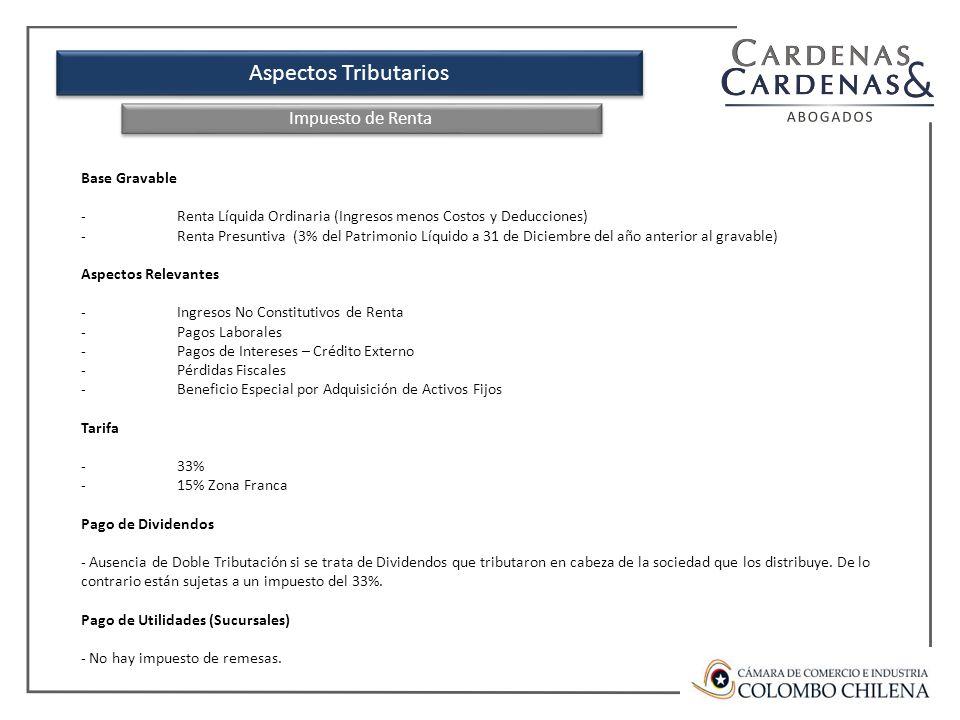 Aspectos Tributarios Base Gravable -Renta Líquida Ordinaria (Ingresos menos Costos y Deducciones) -Renta Presuntiva (3% del Patrimonio Líquido a 31 de Diciembre del año anterior al gravable) Aspectos Relevantes -Ingresos No Constitutivos de Renta -Pagos Laborales -Pagos de Intereses – Crédito Externo -Pérdidas Fiscales -Beneficio Especial por Adquisición de Activos Fijos Tarifa -33% -15% Zona Franca Pago de Dividendos - Ausencia de Doble Tributación si se trata de Dividendos que tributaron en cabeza de la sociedad que los distribuye.