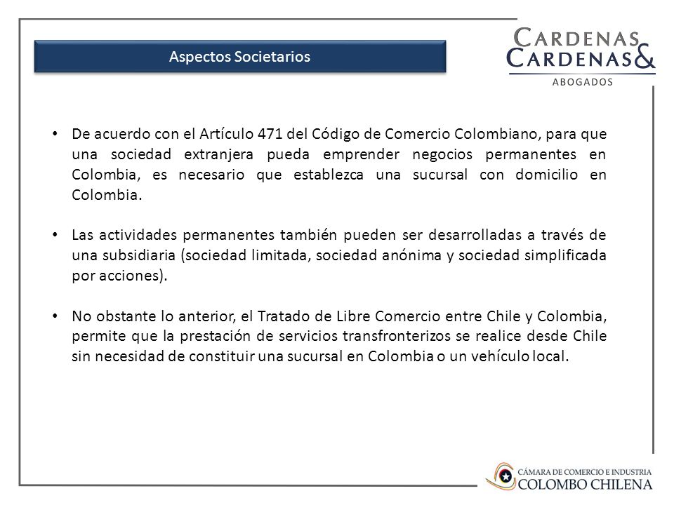 De acuerdo con el Artículo 471 del Código de Comercio Colombiano, para que una sociedad extranjera pueda emprender negocios permanentes en Colombia, es necesario que establezca una sucursal con domicilio en Colombia.