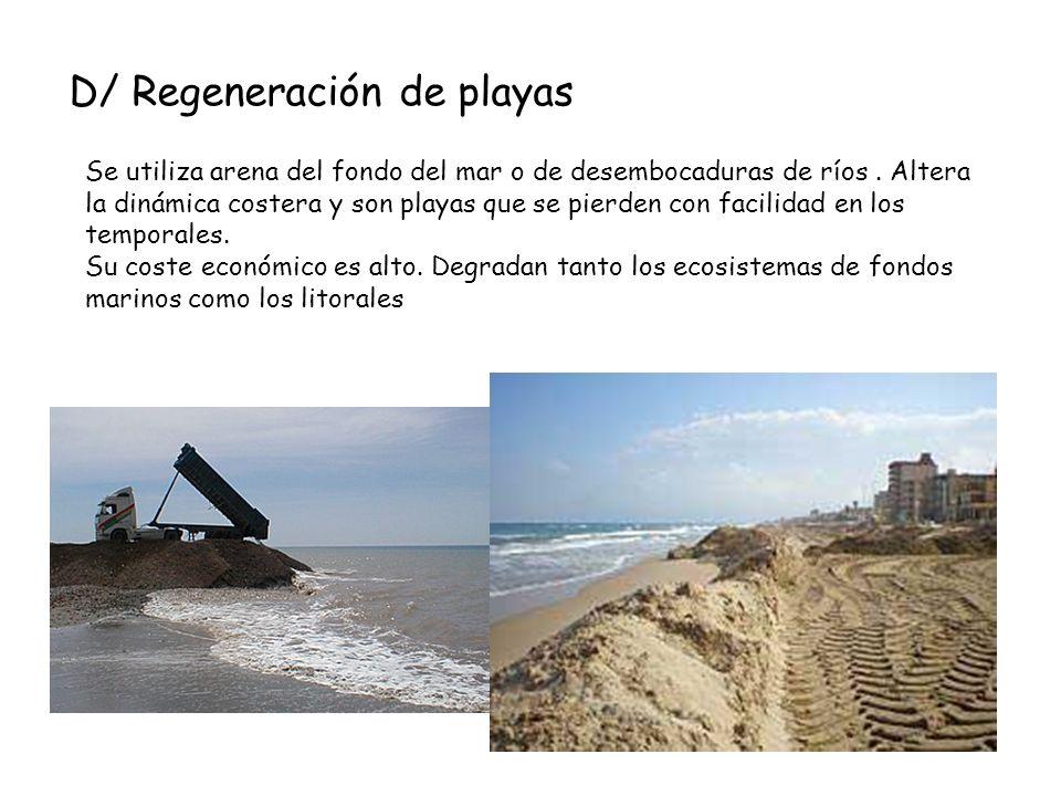 D/ Regeneración de playas Se utiliza arena del fondo del mar o de desembocaduras de ríos. Altera la dinámica costera y son playas que se pierden con f