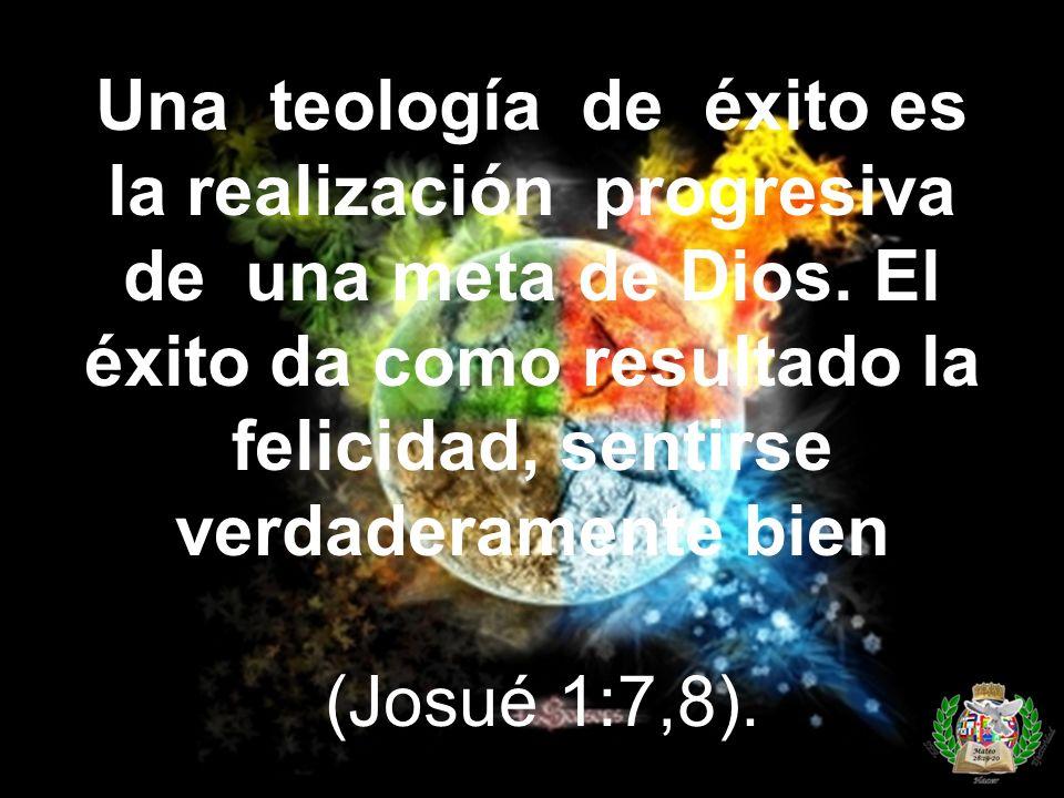 Una teología de éxito es la realización progresiva de una meta de Dios. El éxito da como resultado la felicidad, sentirse verdaderamente bien (Josué 1