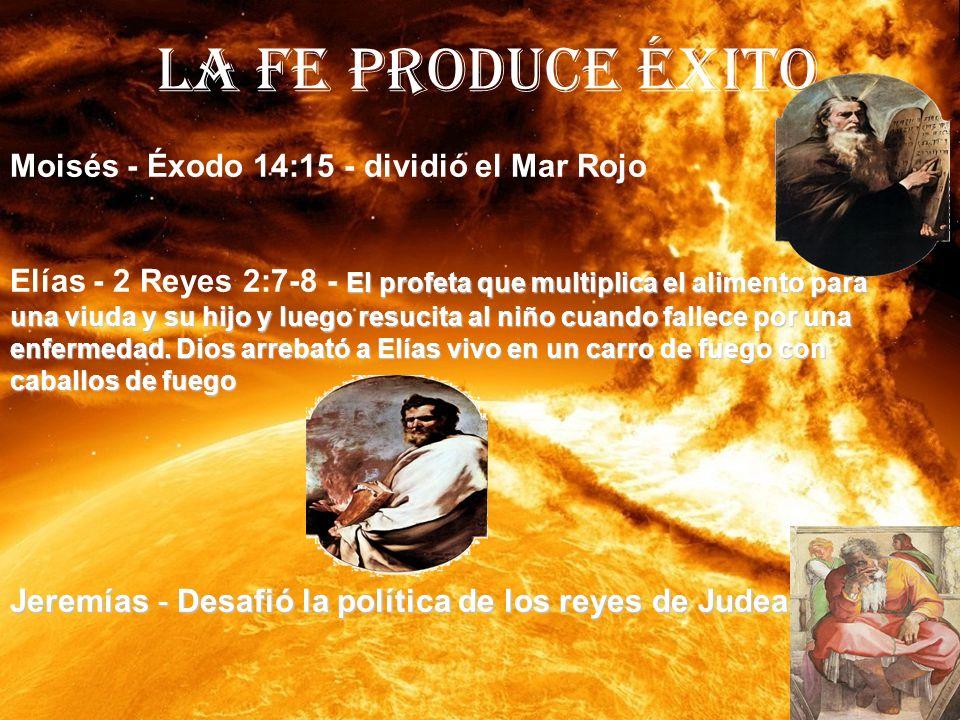LA FE PRODUCE ÉXITO Moisés - Éxodo 14:15 - dividió el Mar Rojo El profeta que multiplica el alimento para una viuda y su hijo y luego resucita al niño cuando fallece por una enfermedad.