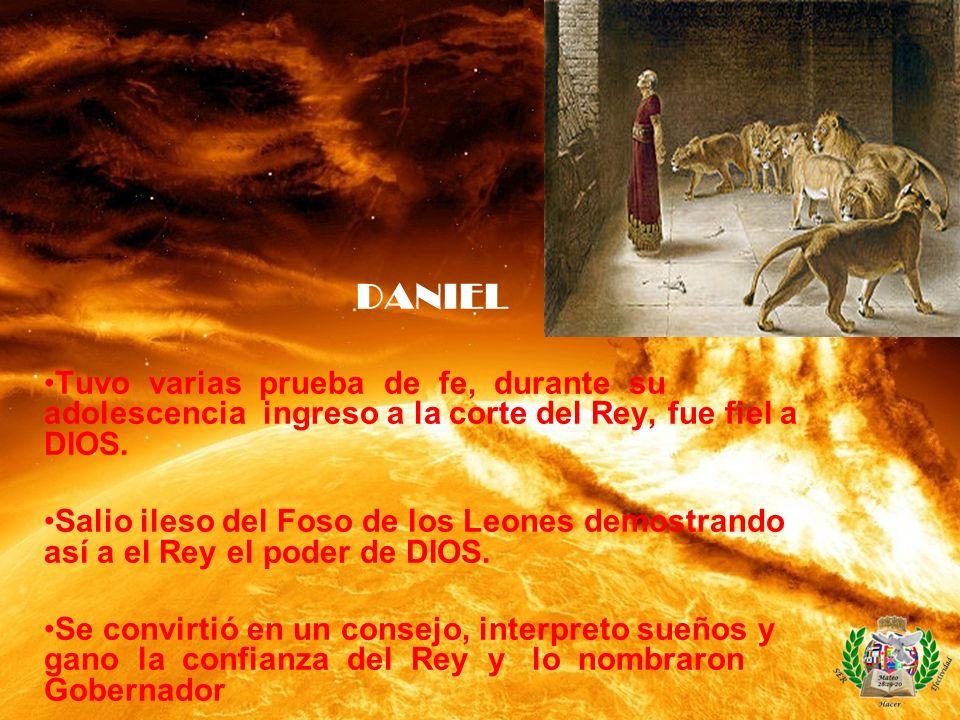 DANIEL Tuvo varias prueba de fe, durante su adolescencia ingreso a la corte del Rey, fue fiel a DIOS. Salio ileso del Foso de los Leones demostrando a