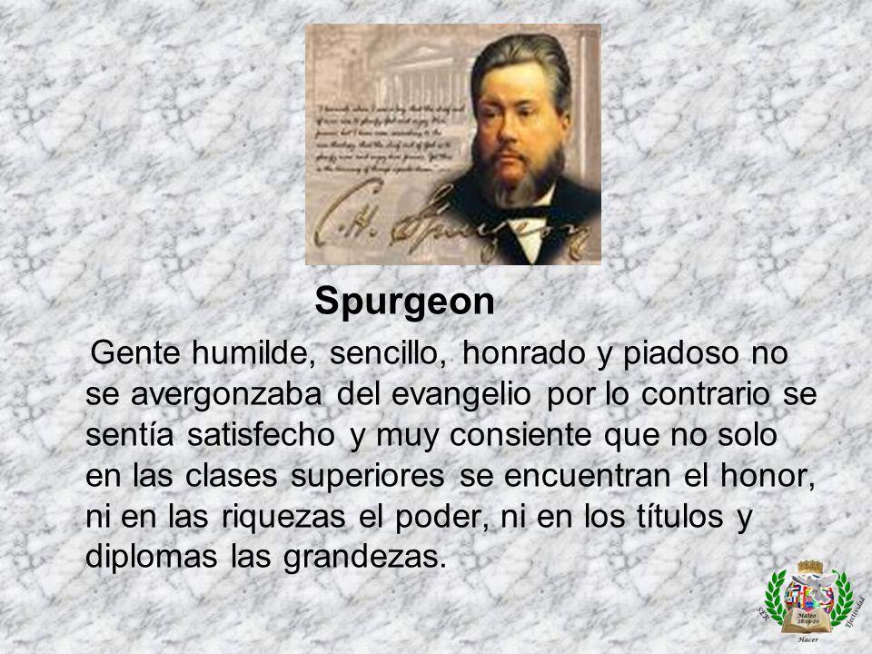 Spurgeon Gente humilde, sencillo, honrado y piadoso no se avergonzaba del evangelio por lo contrario se sentía satisfecho y muy consiente que no solo