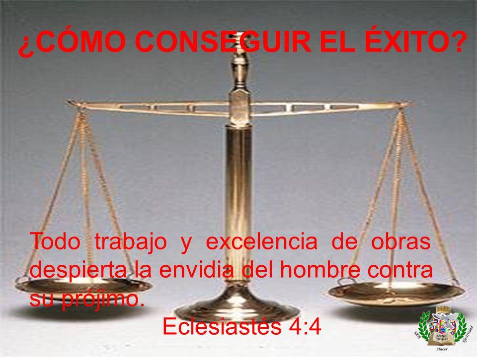 ¿CÓMO CONSEGUIR EL ÉXITO? Todo trabajo y excelencia de obras despierta la envidia del hombre contra su prójimo. Eclesiastés 4:4