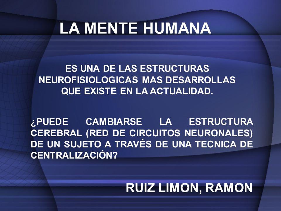 LA MENTE HUMANA ¿PUEDE CAMBIARSE LA ESTRUCTURA CEREBRAL (RED DE CIRCUITOS NEURONALES) DE UN SUJETO A TRAVÉS DE UNA TECNICA DE CENTRALIZACIÓN.
