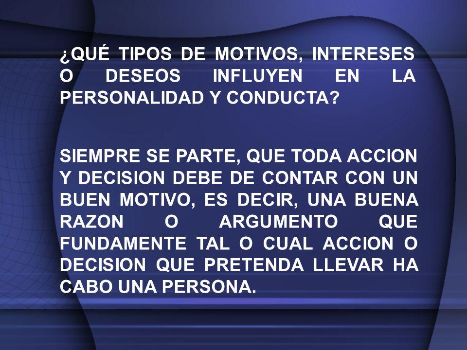 ¿QUÉ TIPOS DE MOTIVOS, INTERESES O DESEOS INFLUYEN EN LA PERSONALIDAD Y CONDUCTA.