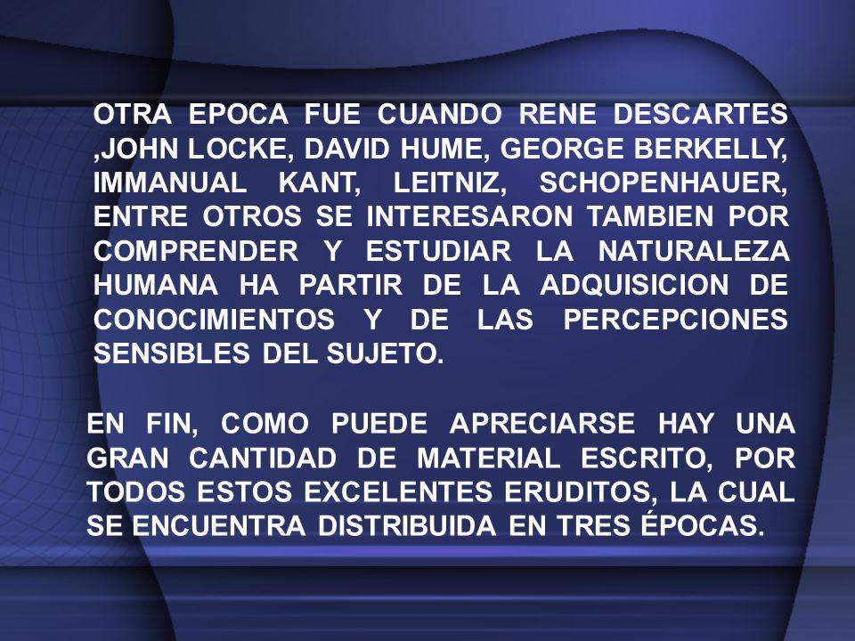 OTRA EPOCA FUE CUANDO RENE DESCARTES,JOHN LOCKE, DAVID HUME, GEORGE BERKELLY, IMMANUAL KANT, LEITNIZ, SCHOPENHAUER, ENTRE OTROS SE INTERESARON TAMBIEN POR COMPRENDER Y ESTUDIAR LA NATURALEZA HUMANA HA PARTIR DE LA ADQUISICION DE CONOCIMIENTOS Y DE LAS PERCEPCIONES SENSIBLES DEL SUJETO.