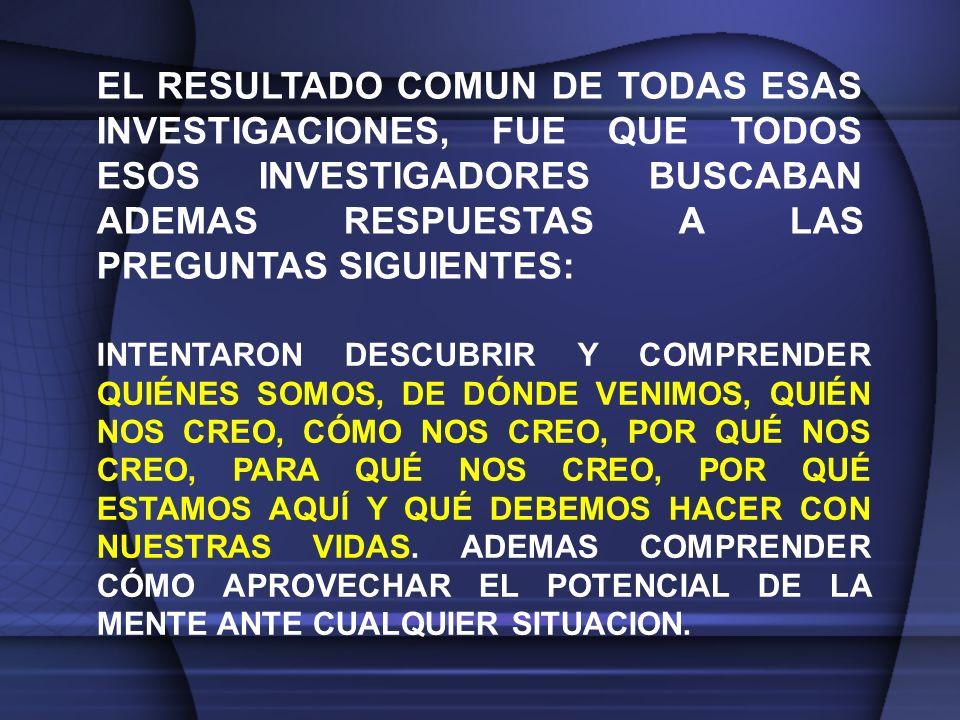 EL RESULTADO COMUN DE TODAS ESAS INVESTIGACIONES, FUE QUE TODOS ESOS INVESTIGADORES BUSCABAN ADEMAS RESPUESTAS A LAS PREGUNTAS SIGUIENTES: INTENTARON DESCUBRIR Y COMPRENDER QUIÉNES SOMOS, DE DÓNDE VENIMOS, QUIÉN NOS CREO, CÓMO NOS CREO, POR QUÉ NOS CREO, PARA QUÉ NOS CREO, POR QUÉ ESTAMOS AQUÍ Y QUÉ DEBEMOS HACER CON NUESTRAS VIDAS.