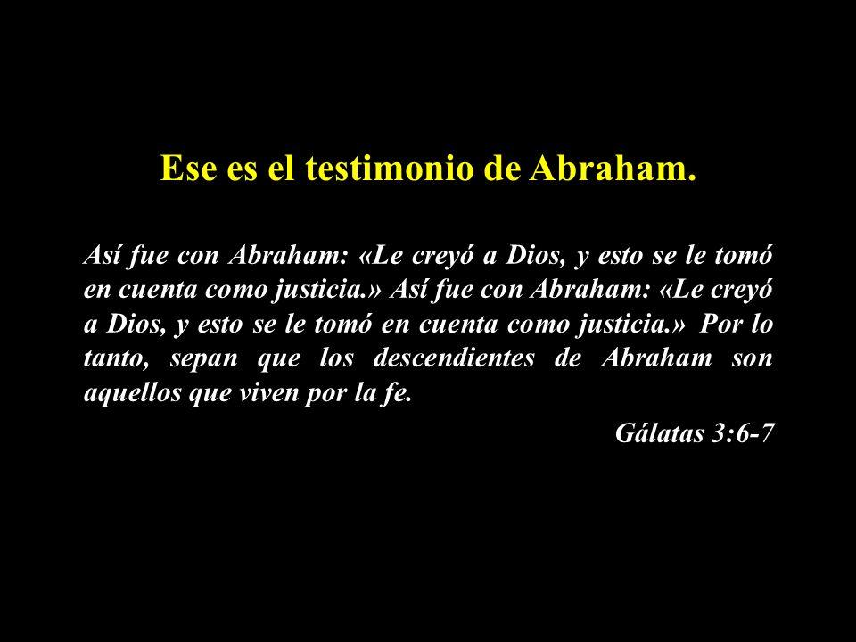 Ese es el testimonio de Abraham. Así fue con Abraham: «Le creyó a Dios, y esto se le tomó en cuenta como justicia.» Así fue con Abraham: «Le creyó a D