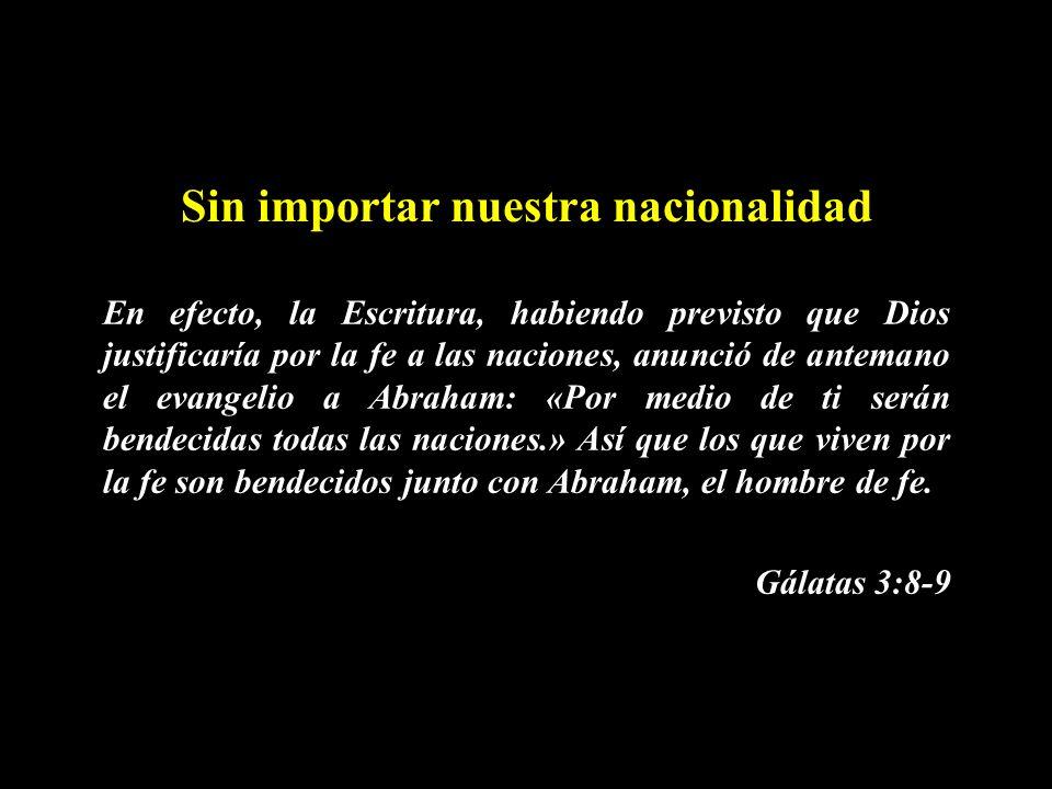 Sin importar nuestra nacionalidad En efecto, la Escritura, habiendo previsto que Dios justificaría por la fe a las naciones, anunció de antemano el ev