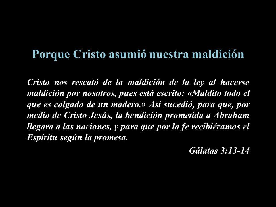 Porque Cristo asumió nuestra maldición Cristo nos rescató de la maldición de la ley al hacerse maldición por nosotros, pues está escrito: «Maldito tod