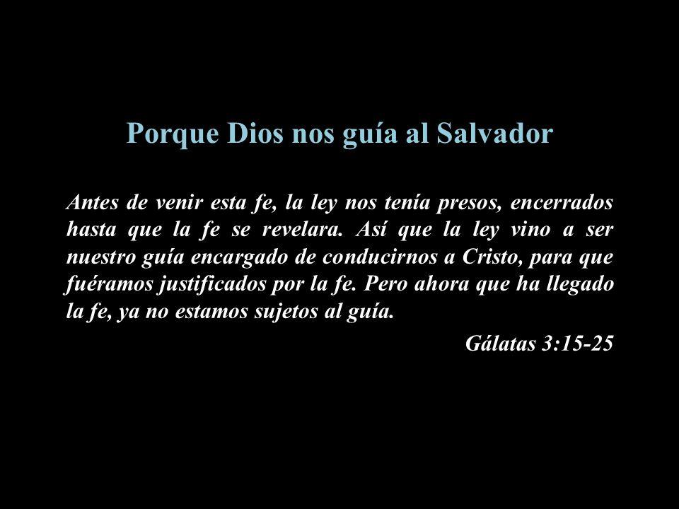 Porque Dios nos guía al Salvador Antes de venir esta fe, la ley nos tenía presos, encerrados hasta que la fe se revelara. Así que la ley vino a ser nu