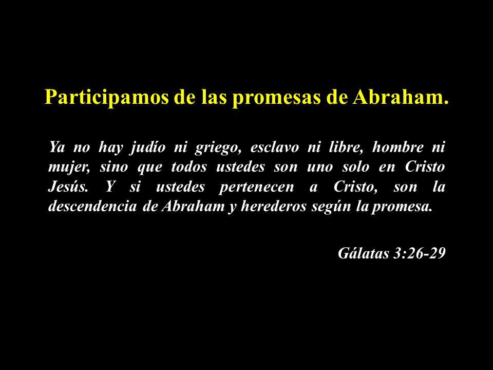 Participamos de las promesas de Abraham. Ya no hay judío ni griego, esclavo ni libre, hombre ni mujer, sino que todos ustedes son uno solo en Cristo J