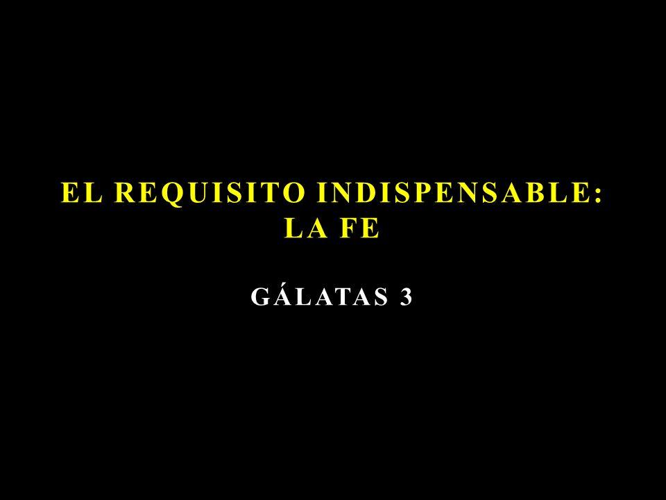 EL REQUISITO INDISPENSABLE: LA FE GÁLATAS 3