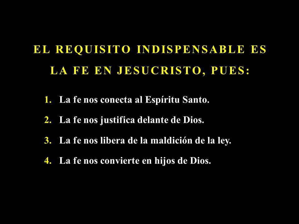 EL REQUISITO INDISPENSABLE ES LA FE EN JESUCRISTO, PUES: 1.La fe nos conecta al Espíritu Santo. 2.La fe nos justifica delante de Dios. 3.La fe nos lib