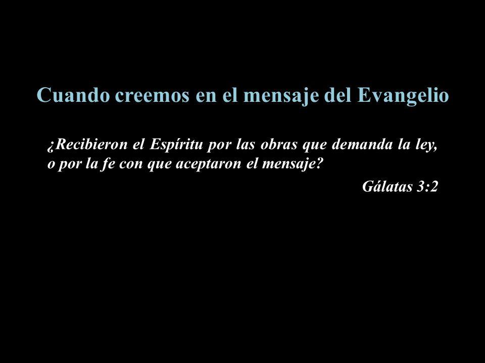 Cuando creemos en el mensaje del Evangelio ¿Recibieron el Espíritu por las obras que demanda la ley, o por la fe con que aceptaron el mensaje? Gálatas