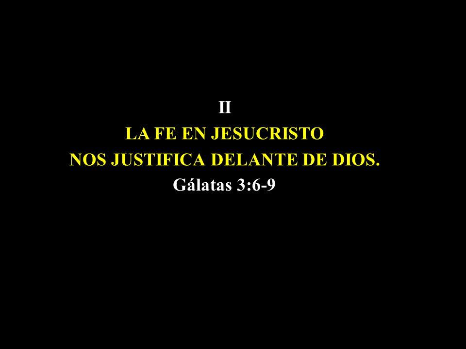 II LA FE EN JESUCRISTO NOS NOS JUSTIFICA DELANTE DE DIOS. Gálatas 3:6-9