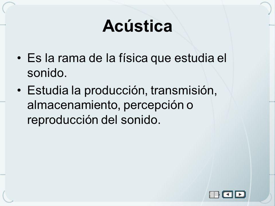 Acústica Es la rama de la física que estudia el sonido. Estudia la producción, transmisión, almacenamiento, percepción o reproducción del sonido.