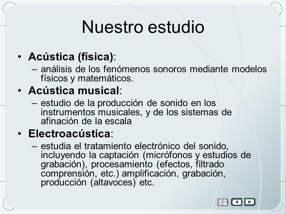 Nuestro estudio Acústica (física): –análisis de los fenómenos sonoros mediante modelos físicos y matemáticos. Acústica musical: –estudio de la producc